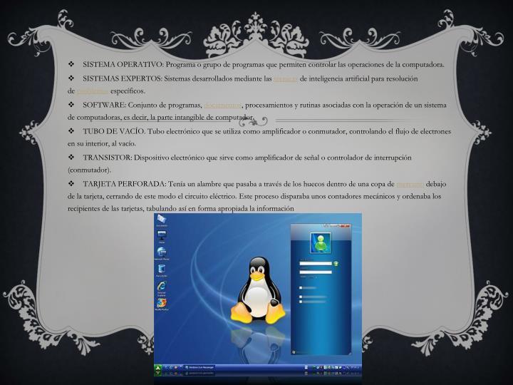 SISTEMA OPERATIVO: Programa o grupo de programas que permiten controlar las operaciones de la computadora.