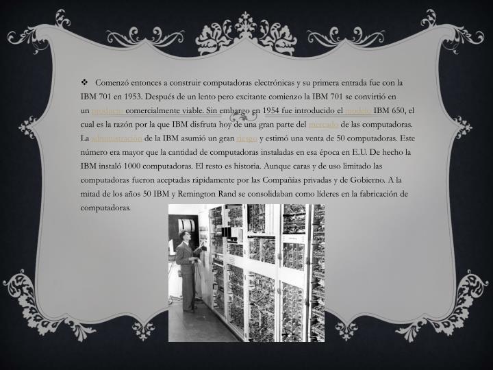 Comenzó entonces a construir computadoras electrónicas y su primera entrada fue con la IBM 701 en 1953. Después de un lento pero
