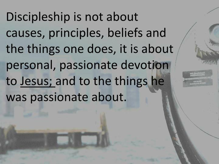 Discipleship is not about causes, principles, beliefs and the things one does, it is about personal, passionate devotion to