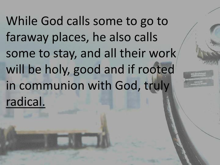 While God calls some to go to faraway places, he also calls some to stay, and all their work will be holy, good and if rooted in communion with God, truly