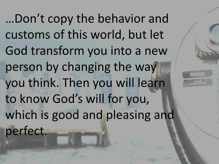 …Don't copy the behavior and customs of this world, but let God transform you into a new person by changing the way you think. Then you will learn to know God's will for you, which is good and pleasing and perfect.
