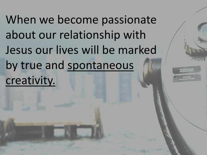 When we become passionate about our relationship with Jesus our lives will be marked by true and