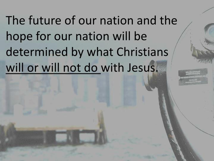 The future of our nation and the hope for our nation will be determined by what Christians
