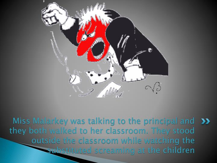Miss Malarkey was talking to the principal and they both walked to her classroom. They stood outside the classroom while watching the substituted screaming at the children