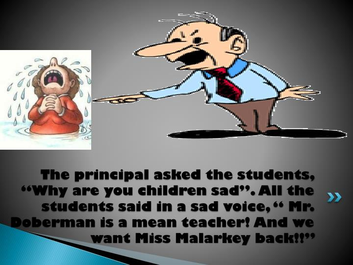 "The principal asked the students, ""Why are you children sad"". All the students said in a sad voice, "" Mr. Doberman is a mean teacher! And we want Miss Malarkey back!!"""