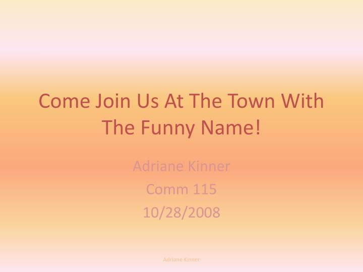 come join us at the town with the funny name n.