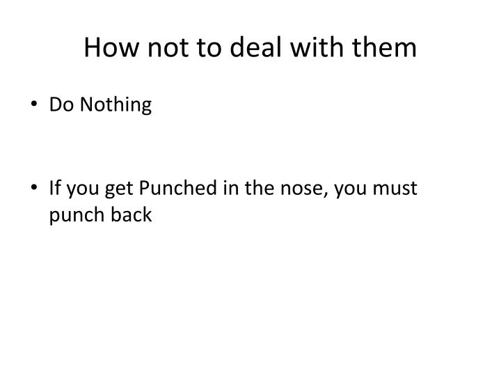 How not to deal with them