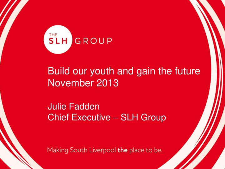 build our youth and gain the future november 2013 julie fadden chief executive slh group n.