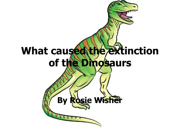 What caused the extinction of the dinosaurs