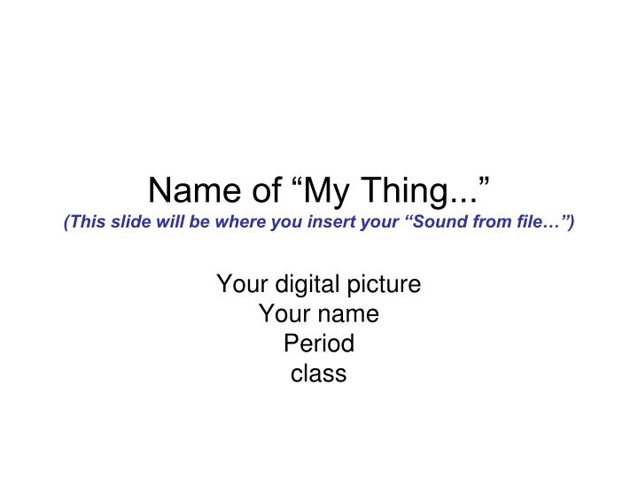 name of my thing this slide will be where you insert your sound from file n.