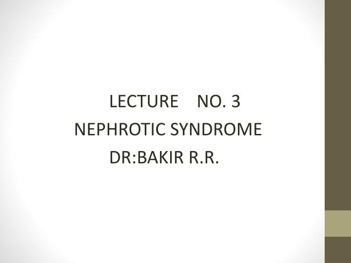 lecture no 3 nephrotic syndrome dr bakir r r n.