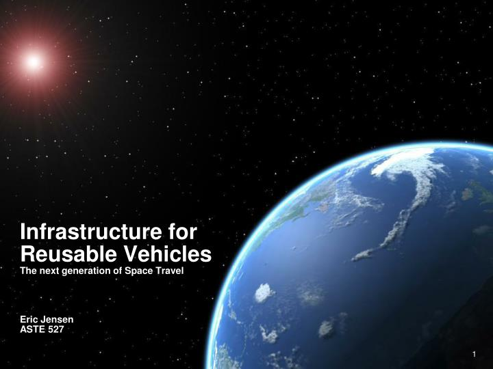 infrastructure for reusable vehicles the next generation of space travel eric jensen aste 527 n.