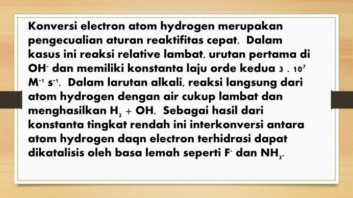 Konversi electron atom hydrogen merupakan pengecualian aturan reaktifitas cepat.  Dalam kasus ini reaksi relative lambat, urutan pertama di OH