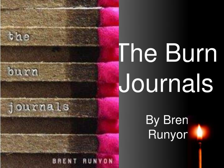"""burn journals In the novel """"the burn journals"""" by brent runyon, the characters include himself, brent runyon, his mom and dad and the doctors brent holds in most of his emotions and doesn't talk to anyone the internal conflict is that brent keeps to himself a lot and has a hard time talking about his feelings with other people."""