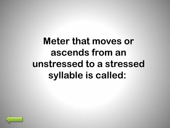 Meter that moves or ascends from an unstressed to a stressed syllable is called: