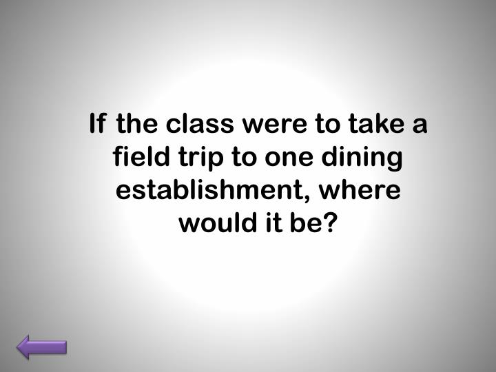 If the class were to take a field trip to one dining establishment, where would it be?