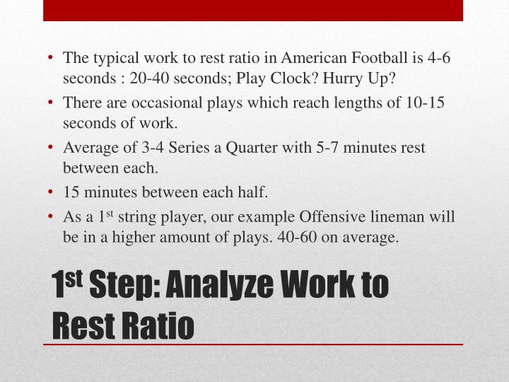 The typical work to rest ratio in American Football is 4-6 seconds : 20-40 seconds; Play Clock? Hurry Up?
