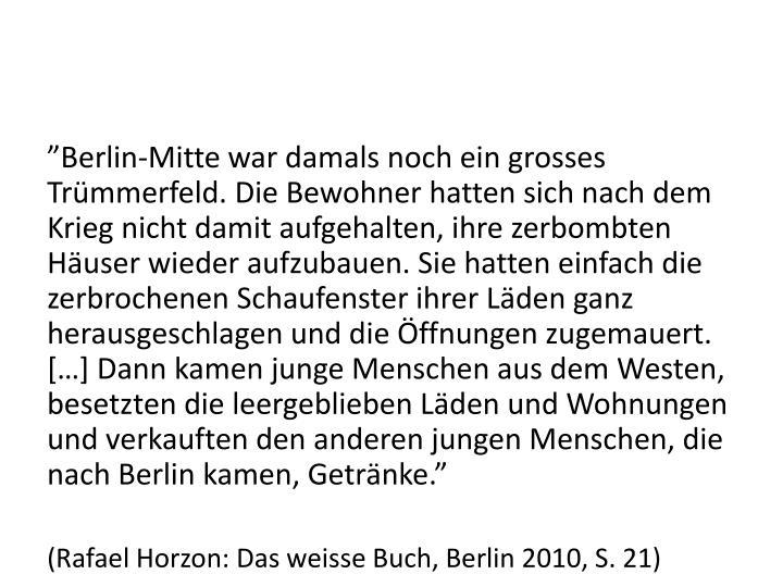 """""""Berlin-Mitte war damals noch ein grosses Trümmerfeld. Die Bewohner hatten sich nach dem Krieg nicht damit aufgehalten, ihre zerbombten Häuser wieder aufzubauen. Sie hatten einfach die zerbrochenen Schaufenster ihrer Läden ganz herausgeschlagen und die Öffnungen zugemauert. […] Dann kamen junge Menschen aus dem Westen, besetzten die leergeblieben Läden und Wohnungen und verkauften den anderen jungen Menschen, die nach Berlin kamen, Getränke."""""""