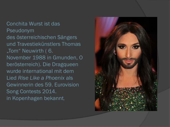 Conchita Wurstist das Pseudonym desösterreichischenSängers undTravestiekünstlersThomas