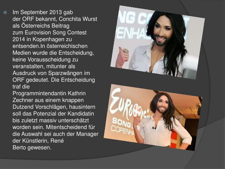 Im September 2013 gab derORFbekannt, Conchita Wurst als Österreichs Beitrag zumEurovision Song Contest 2014in Kopenhagen zu entsenden.In österreichischen Medien wurde die Entscheidung, keine Vorausscheidung zu veranstalten, mitunter als Ausdruck von Sparzwängen im ORF gedeutet.Die Entscheidung traf die ProgrammintendantinKathri