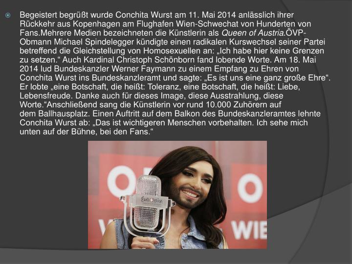 Begeistert begrüßt wurde Conchita Wurst am 11. Mai 2014 anlässlich ihrer Rückkehr aus Kopenhagen amFlughafen Wien-Schwechatvon Hunderten von Fans.Mehrere Medien bezeichneten die Künstlerin als