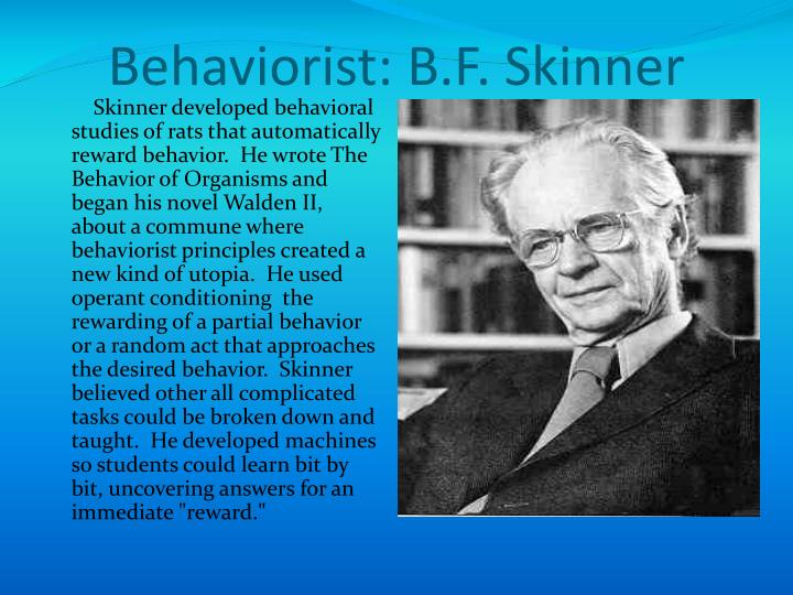 operant conditioning by b f skinner B f skinner a renowned american psychologist- is often regarded as the founder of operant conditioning operant conditioning is a method of learning that takes place through rewarding a certain behavior or withholding reward for undesirable behavior.