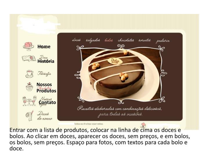 Entrar com a lista de produtos, colocar na linha de cima os doces e bolos. Ao clicar em doces, aparecer os doces, sem preços, e em bolos, os bolos, sem preços