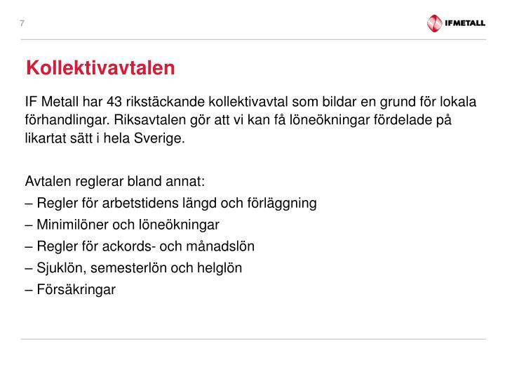 IF Metall har 43 rikstäckande kollektivavtal som bildar en grund för lokala förhandlingar. Riksavtalen gör att vi kan få löneökningar fördelade på likartat sätt i hela Sverige.