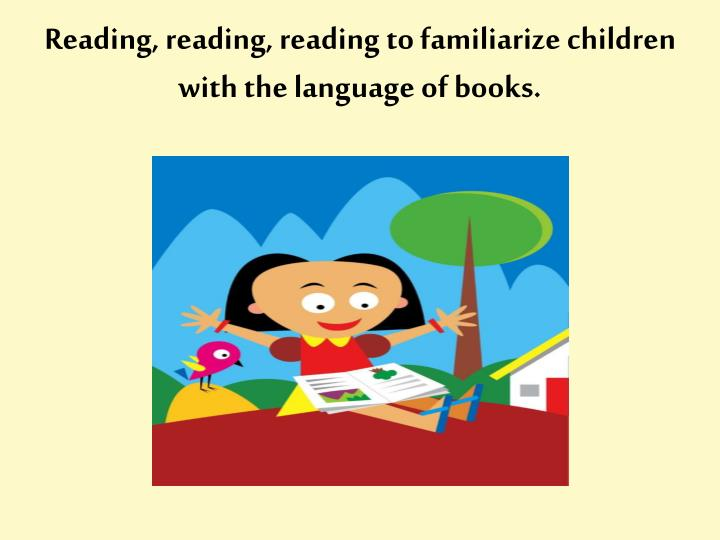 Reading, reading, reading to familiarize children with the language of books.