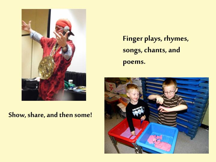 Finger plays, rhymes, songs, chants, and poems.