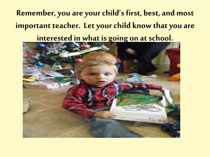 Remember, you are your child's first, best, and most important teacher.  Let your child know that you are interested in what is going on at school.