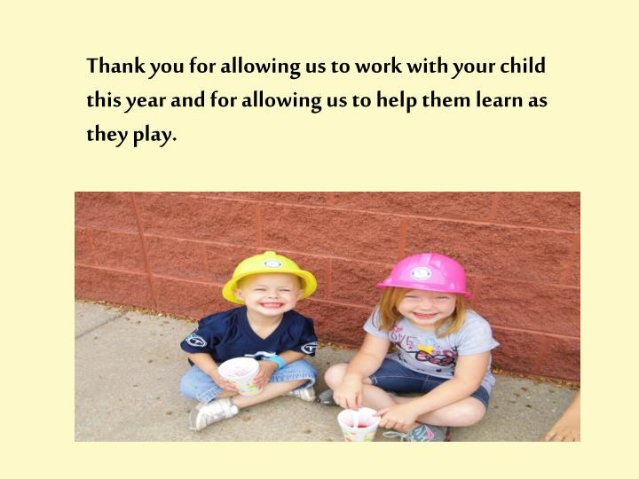 Thank you for allowing us to work with your child this year and for allowing us to help them learn as they play.