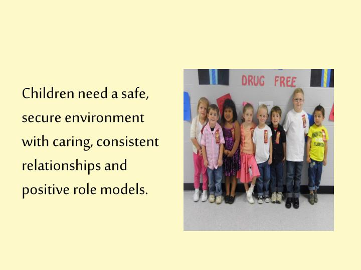 Children need a safe, secure environment with caring, consistent relationships and positive role mod...