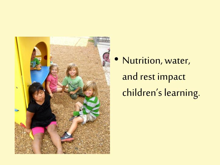 Nutrition, water, and rest impact children's learning.