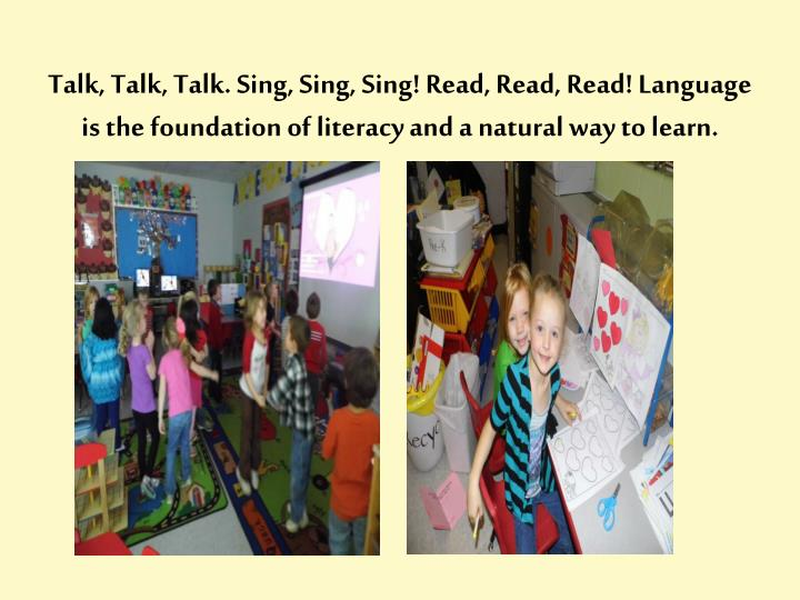 Talk, Talk, Talk. Sing, Sing, Sing! Read, Read, Read! Language is the foundation of literacy and a natural way to learn.