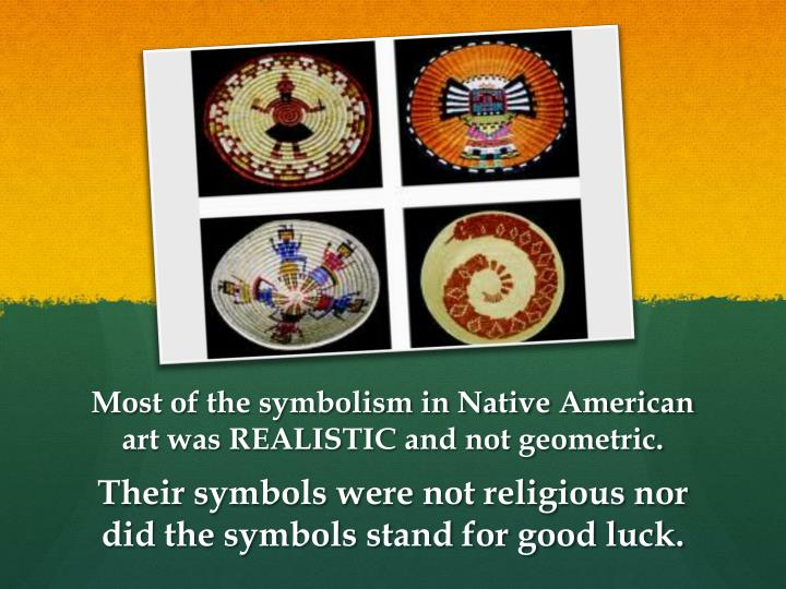 Most of the symbolism in Native American art was REALISTIC and not geometric.