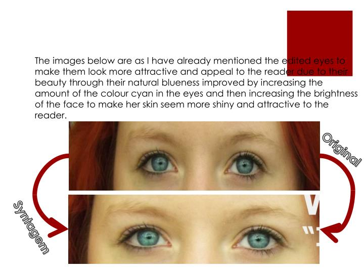 The images below are as I have already mentioned the edited eyes to make them look more attractive and appeal to the reader due to their beauty through their natural blueness improved by increasing the amount of the colour cyan in the eyes and then increasing the brightness of the face to make her skin seem more shiny and attractive to the reader.