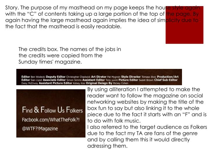 """Story. The purpose of my masthead on my page keeps the house style again with the """"C"""" of contents taking up a large portion of the top of the page. By again having the large masthead again implies the idea of simplicity due to the fact that the masthead is easily readable."""