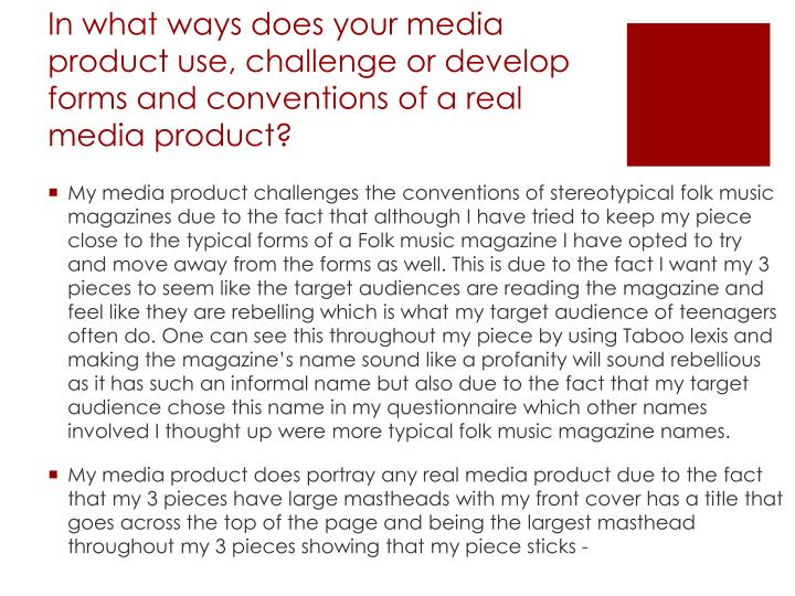 In what ways does your media product use, challenge or develop forms and conventions of a real media product?