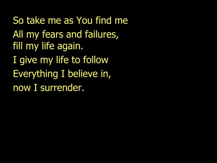 So take me as You find me