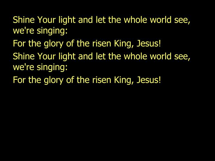 Shine Your light and let the whole world see,