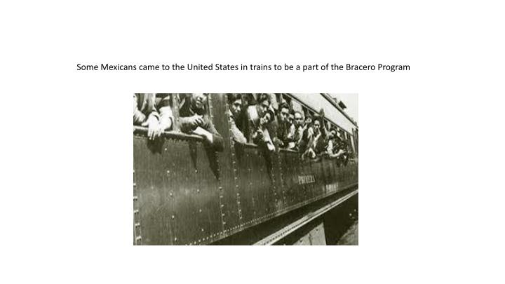 Some Mexicans came to the United States in trains to be a part of the Bracero Program