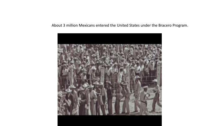 About 3 million Mexicans entered the United States under the Bracero Program.