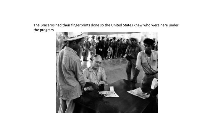The Braceros had their fingerprints done so the United States knew who were here under the program