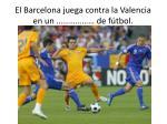 el barcelona juega contra la valencia en un de f tbol