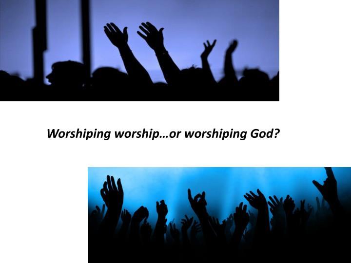 Worshiping worship…or worshiping God?