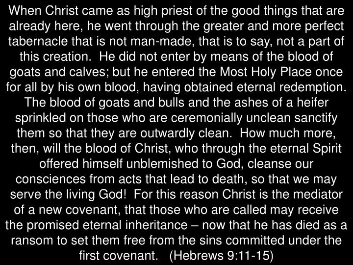 When Christ came as high priest of the good things that are already here, he went through the greater and more perfect tabernacle that is not man-made, that is to say, not a part of this creation.  He did not enter by means of the blood of goats and calves; but he entered the Most Holy Place once for all by his own blood, having obtained eternal redemption.  The blood of goats and bulls and the ashes of a heifer sprinkled on those who are ceremonially unclean sanctify them so that they are outwardly clean.  How much more, then, will the blood of Christ, who through the eternal Spirit offered himself unblemished to God, cleanse our consciences from acts that lead to death, so that we may serve the living God!  For this reason Christ is the mediator of a new covenant, that those who are called may receive the promised eternal inheritance – now that he has died as a ransom to set them free from the sins committed under the first covenant.   (Hebrews 9:11-15)