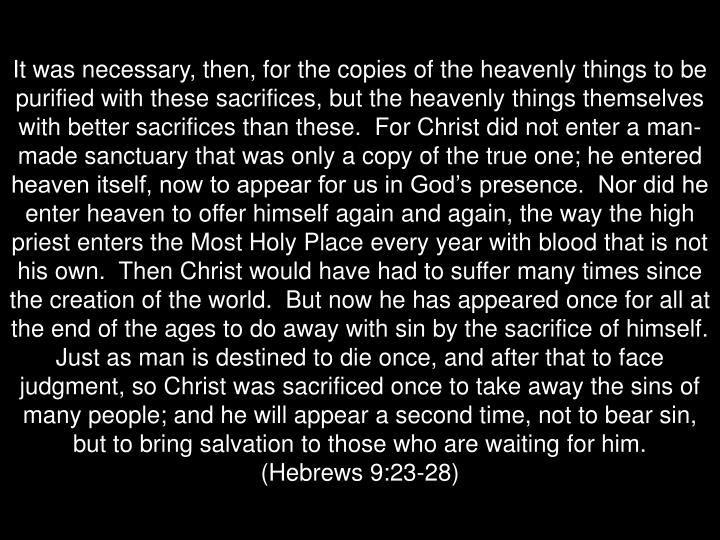 It was necessary, then, for the copies of the heavenly things to be purified with these sacrifices, but the heavenly things themselves with better sacrifices than these.  For Christ did not enter a man-made sanctuary that was only a copy of the true one; he entered heaven itself, now to appear for us in God's presence.  Nor did he enter heaven to offer himself again and again, the way the high priest enters the Most Holy Place every year with blood that is not his own.  Then Christ would have had to suffer many times since the creation of the world.  But now he has appeared once for all at the end of the ages to do away with sin by the sacrifice of himself.  Just as man is destined to die once, and after that to face judgment, so Christ was sacrificed once to take away the sins of many people; and he will appear a second time, not to bear sin, but to bring salvation to those who are waiting for him.