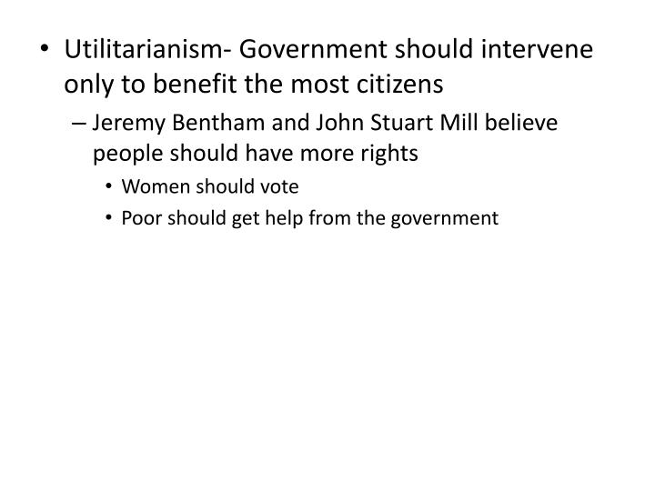 Utilitarianism- Government should intervene only to benefit the most citizens