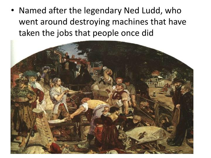 Named after the legendary Ned Ludd, who went around destroying machines that have taken the jobs that people once did